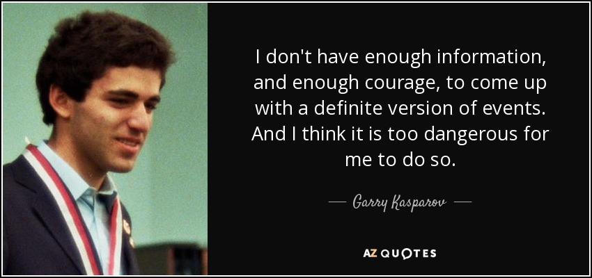 I don't have enough information, and enough courage, to come up with a definite version of events. And I think it is too dangerous for me to do so. - Garry Kasparov