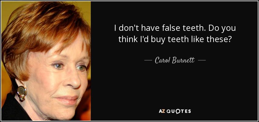 I don't have false teeth. Do you think I'd buy teeth like these? - Carol Burnett