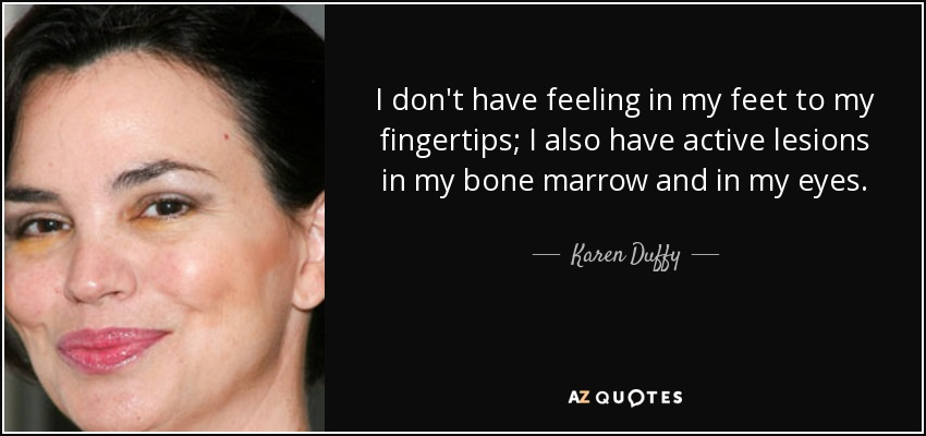 I don't have feeling in my feet to my fingertips; I also have active lesions in my bone marrow and in my eyes. - Karen Duffy