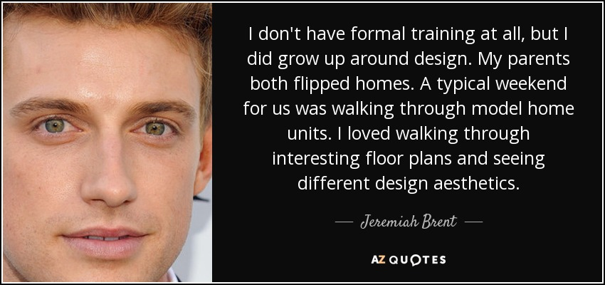 I don't have formal training at all, but I did grow up around design. My parents both flipped homes. A typical weekend for us was walking through model home units. I loved walking through interesting floor plans and seeing different design aesthetics. - Jeremiah Brent