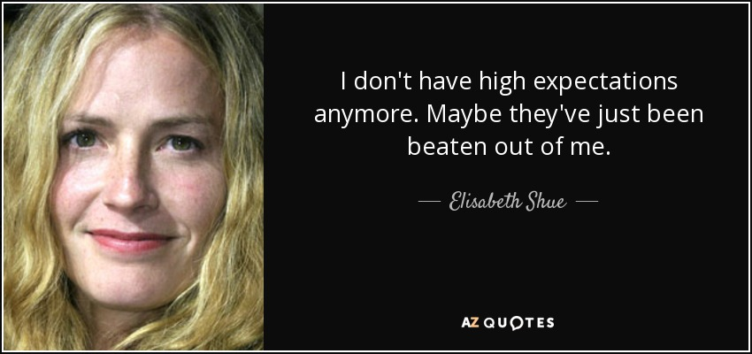 I don't have high expectations anymore. Maybe they've just been beaten out of me. - Elisabeth Shue