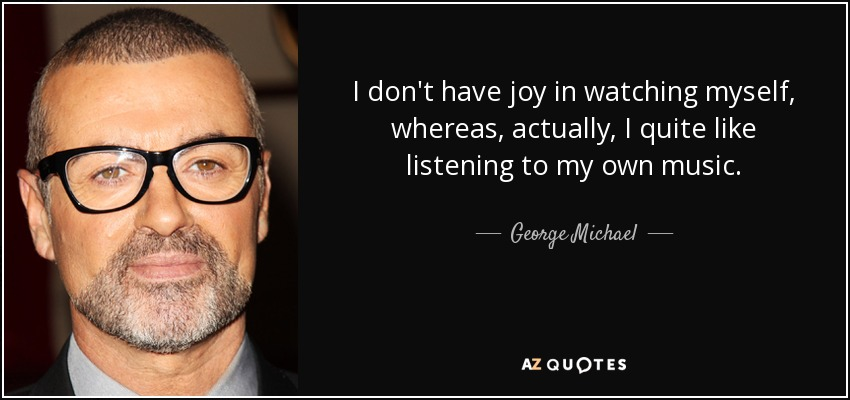 I don't have joy in watching myself, whereas, actually, I quite like listening to my own music. - George Michael