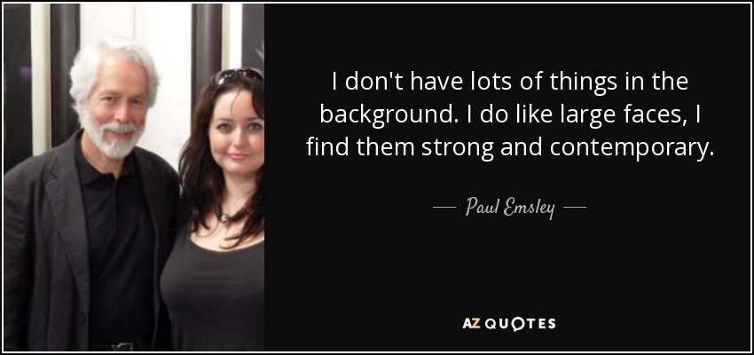 I don't have lots of things in the background. I do like large faces, I find them strong and contemporary. - Paul Emsley