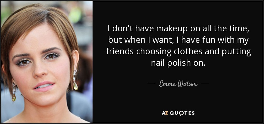 I don't have makeup on all the time, but when I want, I have fun with my friends choosing clothes and putting nail polish on. - Emma Watson