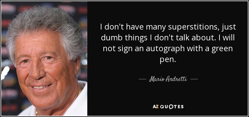 I don't have many superstitions, just dumb things I don't talk about. I will not sign an autograph with a green pen. - Mario Andretti