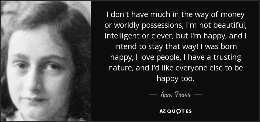 I don't have much in the way of money or worldly possessions, I'm not beautiful, intelligent or clever, but I'm happy, and I intend to stay that way! I was born happy, I love people, I have a trusting nature, and I'd like everyone else to be happy too. - Anne Frank