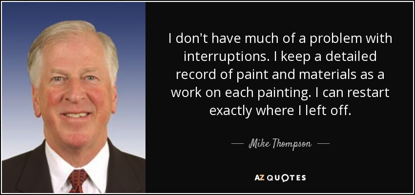 I don't have much of a problem with interruptions. I keep a detailed record of paint and materials as a work on each painting. I can restart exactly where I left off. - Mike Thompson