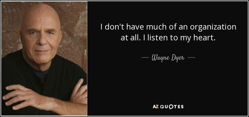 I don't have much of an organization at all. I listen to my heart. - Wayne Dyer