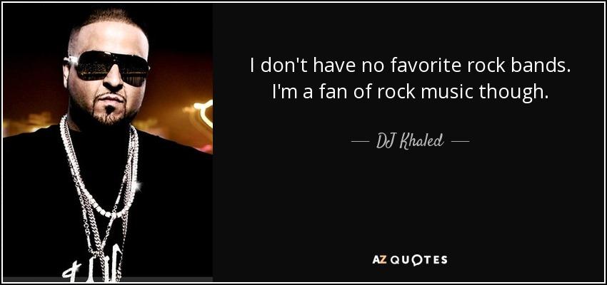 I don't have no favorite rock bands. I'm a fan of rock music though. - DJ Khaled