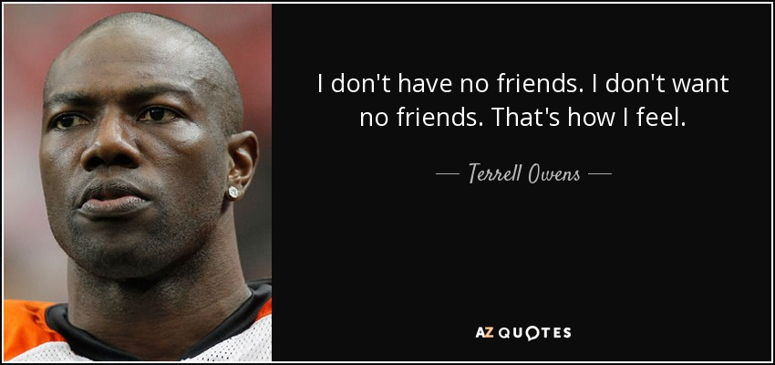 Terrell Owens Quote I Dont Have No Friends I Dont Want No Friends