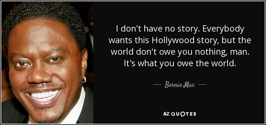 I don't have no story. Everybody wants this Hollywood story, but the world don't owe you nothing, man. It's what you owe the world. - Bernie Mac