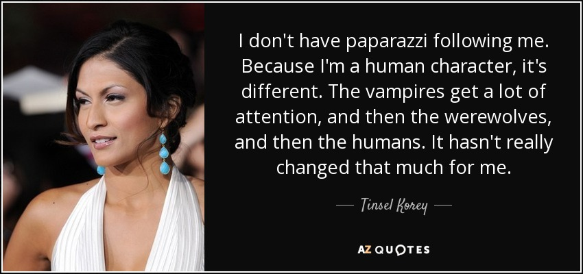 I don't have paparazzi following me. Because I'm a human character, it's different. The vampires get a lot of attention, and then the werewolves, and then the humans. It hasn't really changed that much for me. - Tinsel Korey