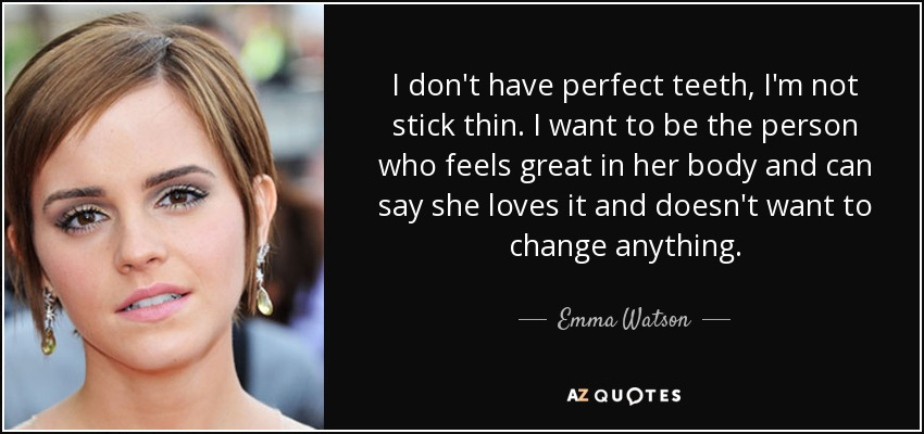 I don't have perfect teeth, I'm not stick thin. I want to be the person who feels great in her body and can say that she loves it and doesn't want to change anything. - Emma Watson