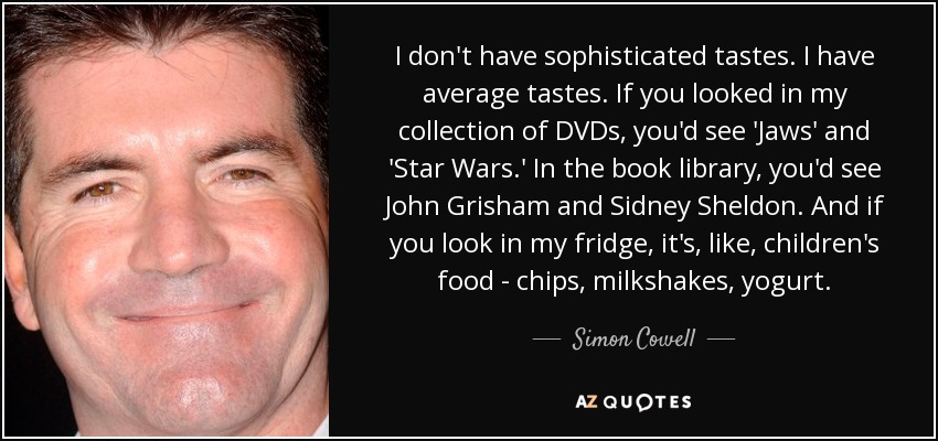 I don't have sophisticated tastes. I have average tastes. If you looked in my collection of DVDs, you'd see 'Jaws' and 'Star Wars.' In the book library, you'd see John Grisham and Sidney Sheldon. And if you look in my fridge, it's, like, children's food - chips, milkshakes, yogurt. - Simon Cowell