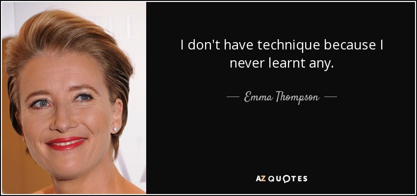 I don't have technique because I never learnt any. - Emma Thompson