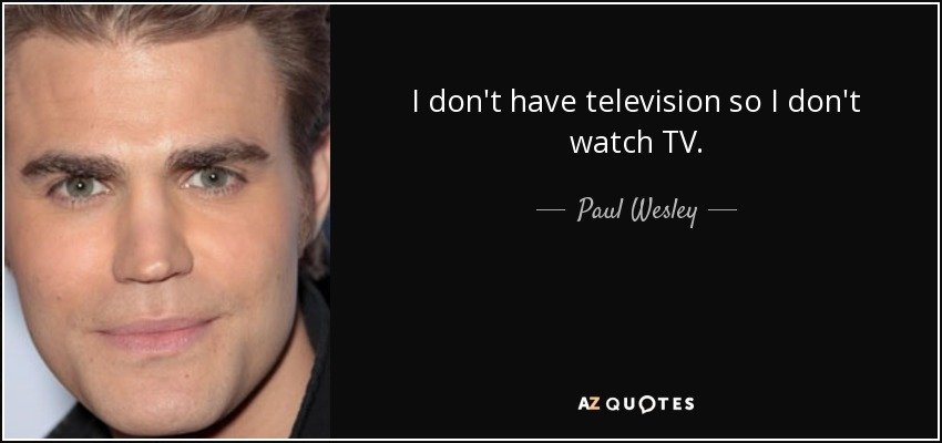 I don't have television so I don't watch TV. - Paul Wesley