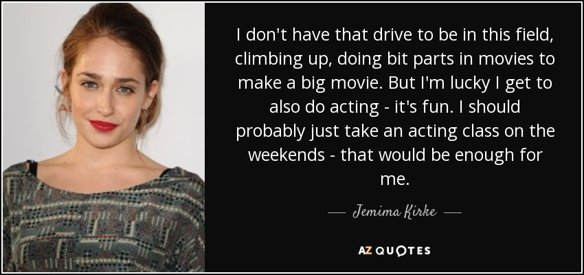 I don't have that drive to be in this field, climbing up, doing bit parts in movies to make a big movie. But I'm lucky I get to also do acting - it's fun. I should probably just take an acting class on the weekends - that would be enough for me. - Jemima Kirke