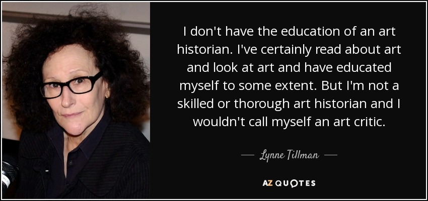 I don't have the education of an art historian. I've certainly read about art and look at art and have educated myself to some extent. But I'm not a skilled or thorough art historian and I wouldn't call myself an art critic. - Lynne Tillman