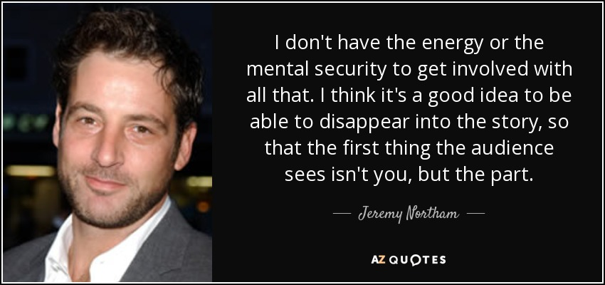 I don't have the energy or the mental security to get involved with all that. I think it's a good idea to be able to disappear into the story, so that the first thing the audience sees isn't you, but the part. - Jeremy Northam