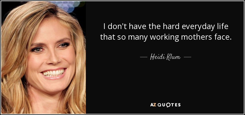 I don't have the hard everyday life that so many working mothers face. - Heidi Klum