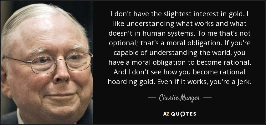 I don't have the slightest interest in gold. I like understanding what works and what doesn't in human systems. To me that's not optional; that's a moral obligation. If you're capable of understanding the world, you have a moral obligation to become rational. And I don't see how you become rational hoarding gold. Even if it works, you're a jerk. - Charlie Munger