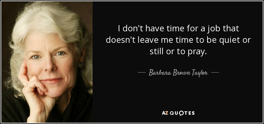 I don't have time for a job that doesn't leave me time to be quiet or still or to pray. - Barbara Brown Taylor