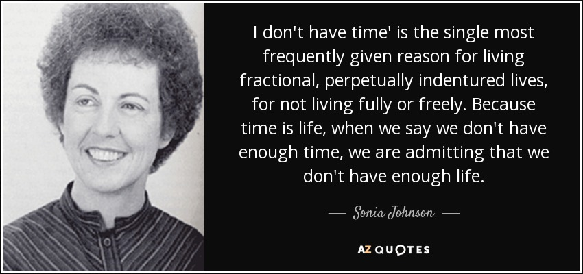 I don't have time' is the single most frequently given reason for living fractional, perpetually indentured lives, for not living fully or freely. Because time is life, when we say we don't have enough time, we are admitting that we don't have enough life. - Sonia Johnson