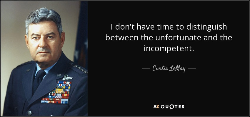 I don't have time to distinguish between the unfortunate and the incompetent. - Curtis LeMay