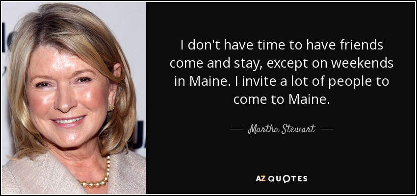 I don't have time to have friends come and stay, except on weekends in Maine. I invite a lot of people to come to Maine. - Martha Stewart