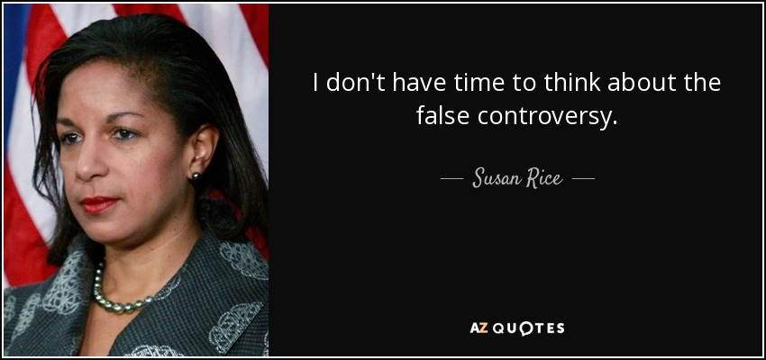 I don't have time to think about the false controversy. - Susan Rice