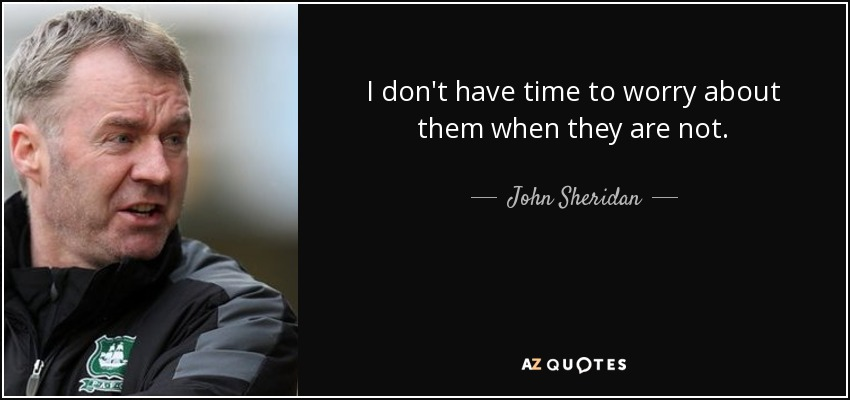 I don't have time to worry about them when they are not. - John Sheridan