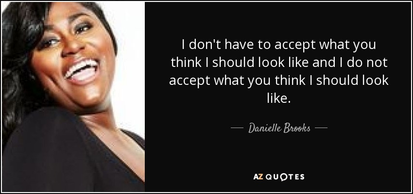 I don't have to accept what you think I should look like and I do not accept what you think I should look like. - Danielle Brooks