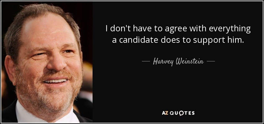 I don't have to agree with everything a candidate does to support him. - Harvey Weinstein