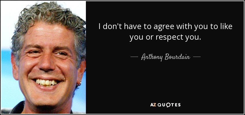 I don't have to agree with you to like you or respect you. - Anthony Bourdain