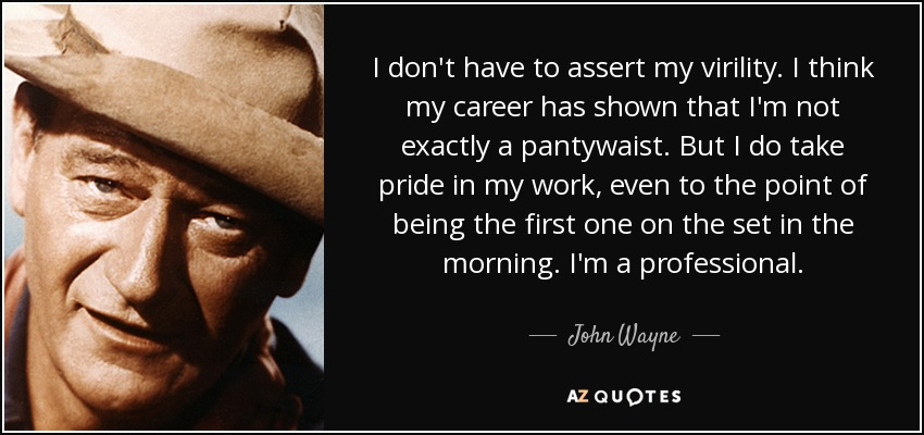 I don't have to assert my virility. I think my career has shown that I'm not exactly a pantywaist. But I do take pride in my work, even to the point of being the first one on the set in the morning. I'm a professional. - John Wayne