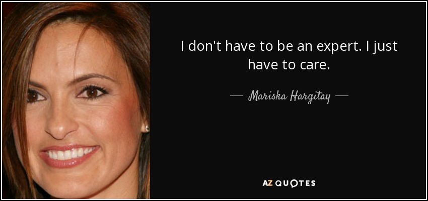 I don't have to be an expert. I just have to care. - Mariska Hargitay
