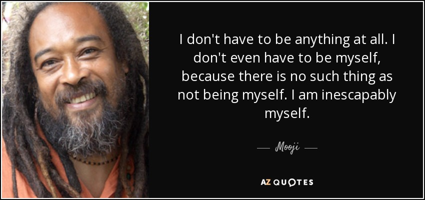 I don't have to be anything at all. I don't even have to be myself, because there is no such thing as not being myself. I am inescapably myself. - Mooji