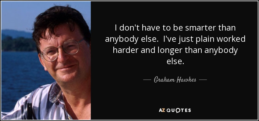 I don't have to be smarter than anybody else. I've just plain worked harder and longer than anybody else. - Graham Hawkes