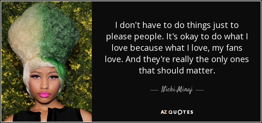 I don't have to do things just to please people. It's okay to do what I love because what I love, my fans love. And they're really the only ones that should matter. - Nicki Minaj