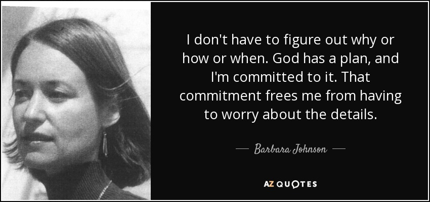 I don't have to figure out why or how or when. God has a plan, and I'm committed to it. That commitment frees me from having to worry about the details. - Barbara Johnson