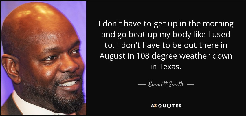 I don't have to get up in the morning and go beat up my body like I used to. I don't have to be out there in August in 108 degree weather down in Texas. - Emmitt Smith