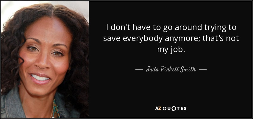 I don't have to go around trying to save everybody anymore; that's not my job. - Jada Pinkett Smith