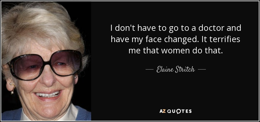I don't have to go to a doctor and have my face changed. It terrifies me that women do that. - Elaine Stritch