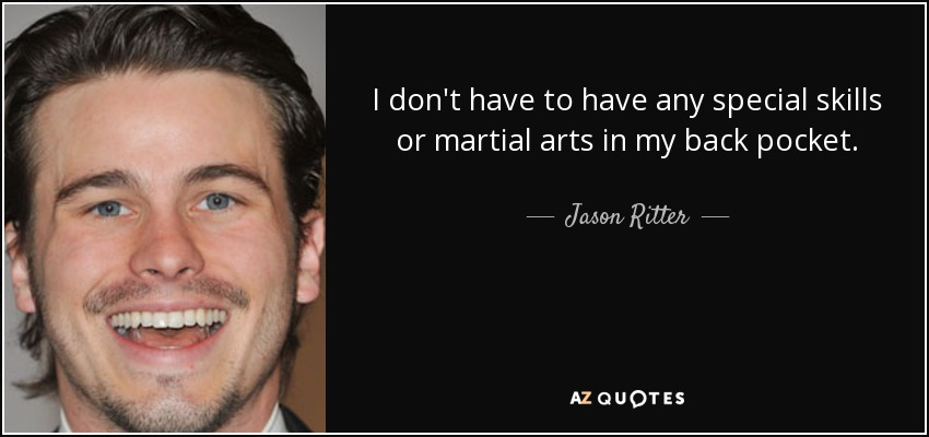 I don't have to have any special skills or martial arts in my back pocket. - Jason Ritter