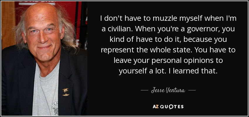 I don't have to muzzle myself when I'm a civilian. When you're a governor, you kind of have to do it, because you represent the whole state. You have to leave your personal opinions to yourself a lot. I learned that. - Jesse Ventura