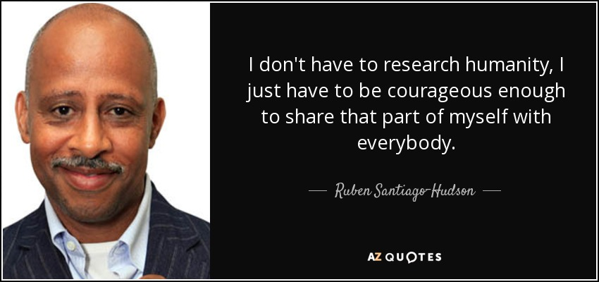 I don't have to research humanity, I just have to be courageous enough to share that part of myself with everybody. - Ruben Santiago-Hudson