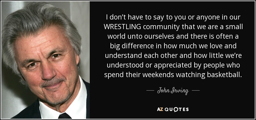 I don't have to say to you or anyone in our WRESTLING community that we are a small world unto ourselves and there is often a big difference in how much we love and understand each other and how little we're understood or appreciated by people who spend their weekends watching basketball. - John Irving