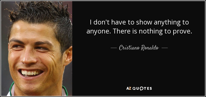 Cristiano Ronaldo Quote I Dont Have To Show Anything To Anyone