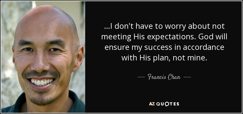 ...I don't have to worry about not meeting His expectations. God will ensure my success in accordance with His plan, not mine. - Francis Chan