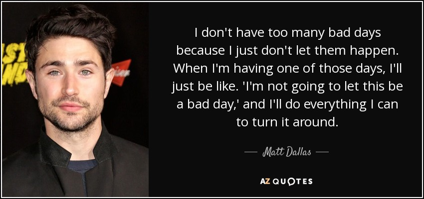 I don't have too many bad days because I just don't let them happen. When I'm having one of those days, I'll just be like. 'I'm not going to let this be a bad day,' and I'll do everything I can to turn it around. - Matt Dallas